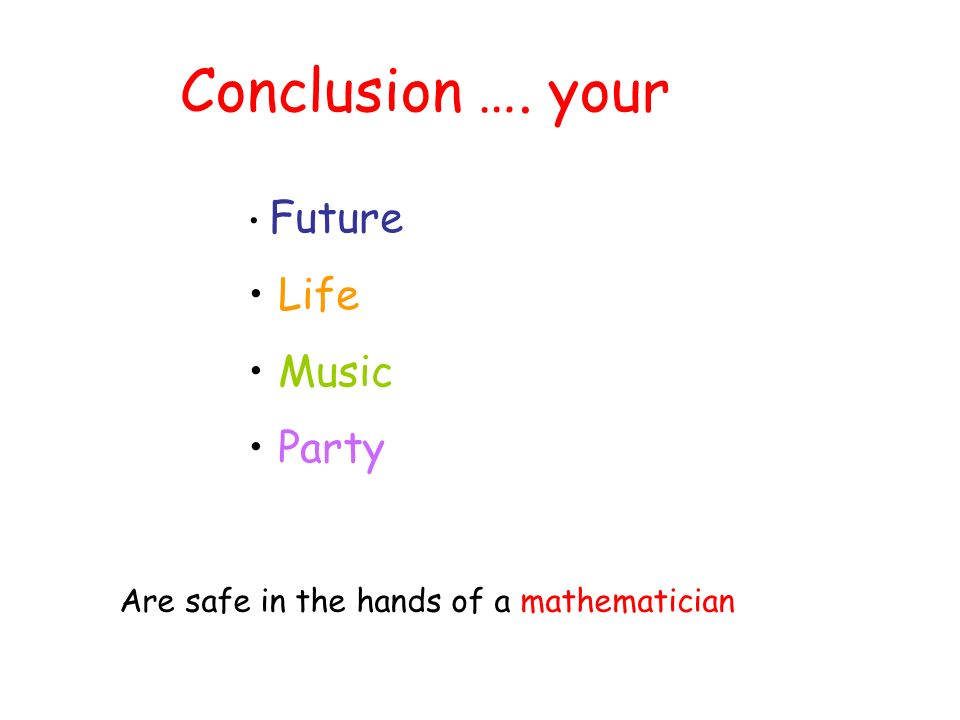 Conclusion …. your Future Life Music Party Are safe in the hands of a mathematician