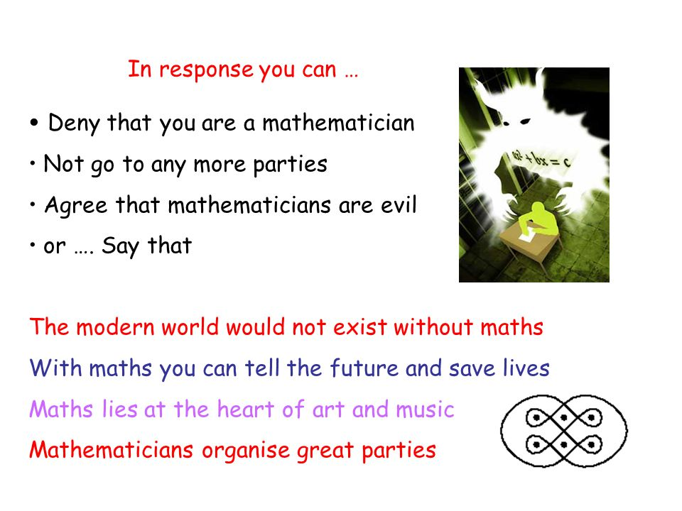 In response you can … Deny that you are a mathematician Not go to any more parties Agree that mathematicians are evil or ….
