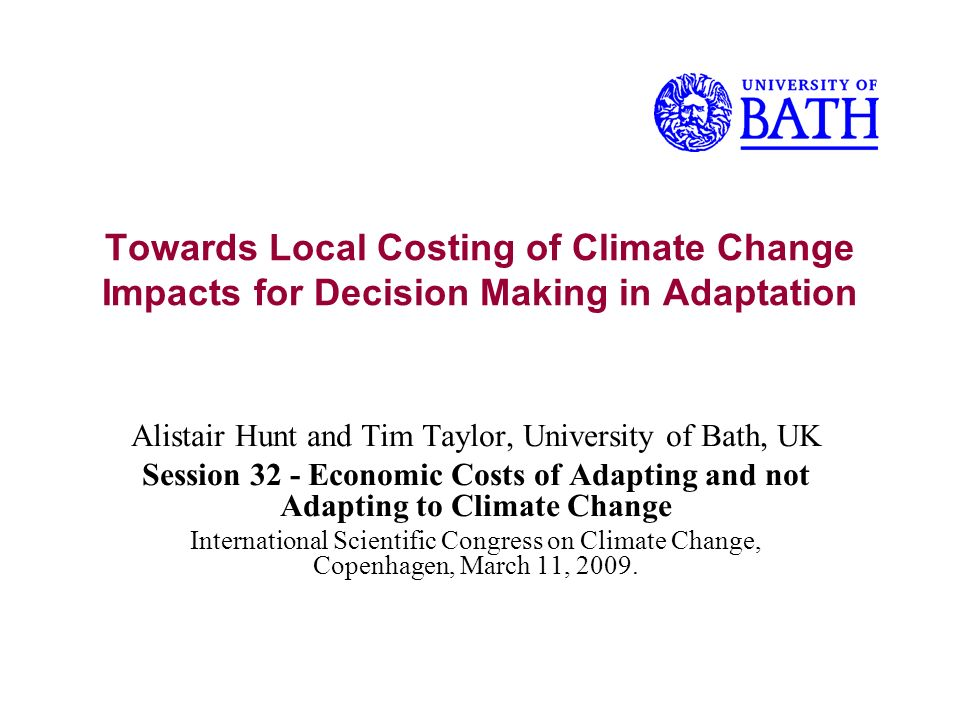 Towards Local Costing of Climate Change Impacts for Decision Making in Adaptation Alistair Hunt and Tim Taylor, University of Bath, UK Session 32 - Economic Costs of Adapting and not Adapting to Climate Change International Scientific Congress on Climate Change, Copenhagen, March 11, 2009.