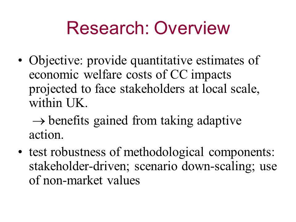 Research: Overview Objective: provide quantitative estimates of economic welfare costs of CC impacts projected to face stakeholders at local scale, within UK.