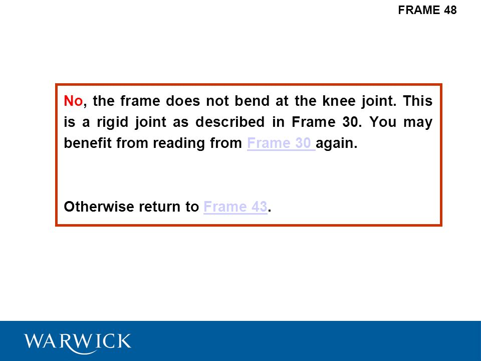 No, the frame does not bend at the knee joint. This is a rigid joint as described in Frame 30. You may benefit from reading from Frame 30 again.Frame