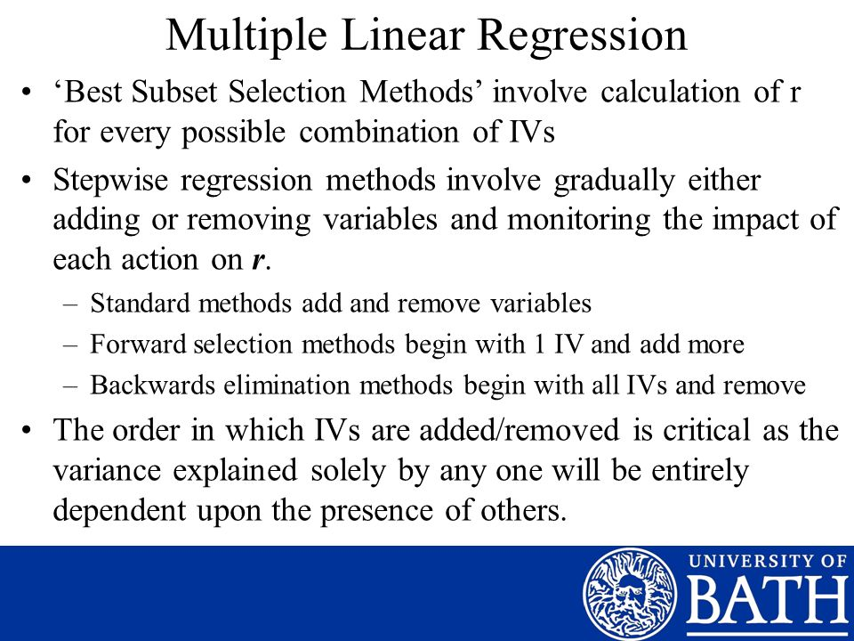 Multiple Linear Regression Best Subset Selection Methods involve calculation of r for every possible combination of IVs Stepwise regression methods involve gradually either adding or removing variables and monitoring the impact of each action on r.