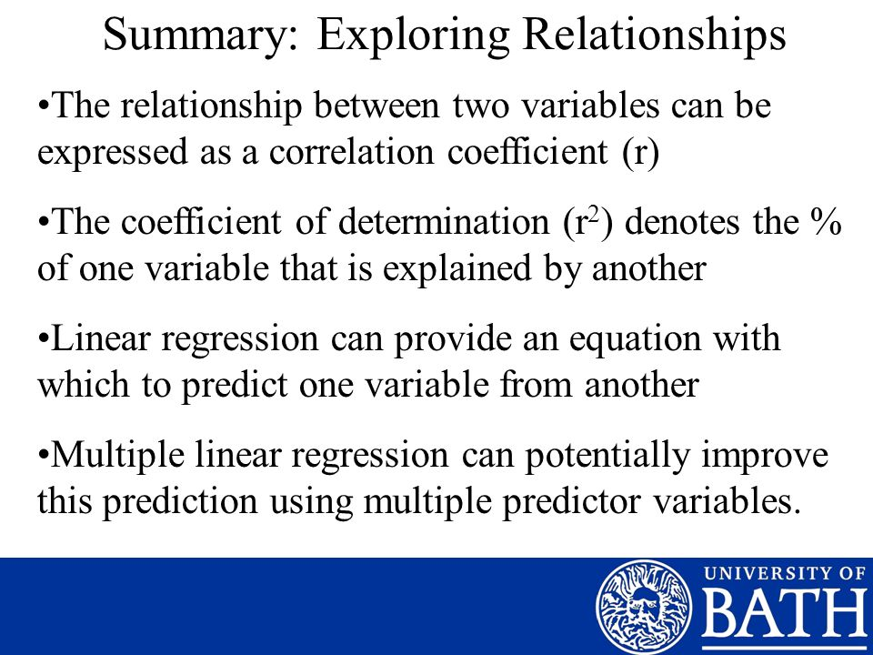 Summary: Exploring Relationships The relationship between two variables can be expressed as a correlation coefficient (r) The coefficient of determination (r 2 ) denotes the % of one variable that is explained by another Linear regression can provide an equation with which to predict one variable from another Multiple linear regression can potentially improve this prediction using multiple predictor variables.