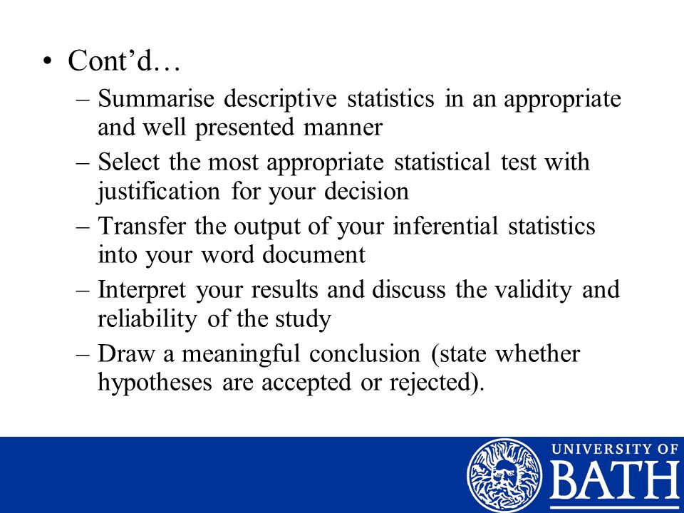 Contd… –Summarise descriptive statistics in an appropriate and well presented manner –Select the most appropriate statistical test with justification