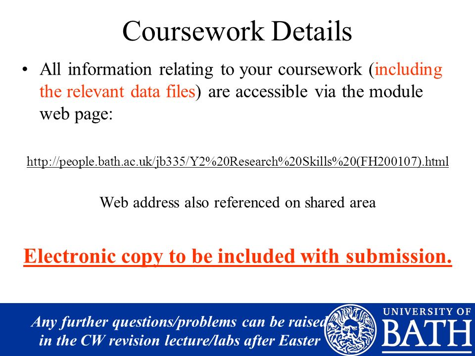 Coursework Details All information relating to your coursework (including the relevant data files) are accessible via the module web page: http://people.bath.ac.uk/jb335/Y2%20Research%20Skills%20(FH200107).html Web address also referenced on shared area Electronic copy to be included with submission.