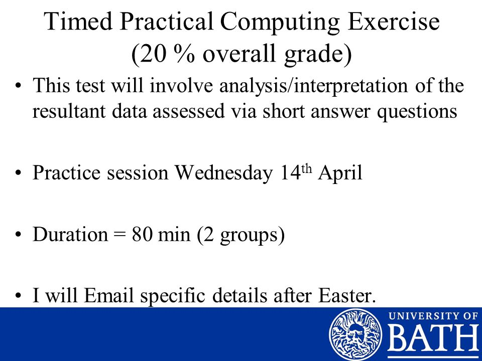 Timed Practical Computing Exercise (20 % overall grade) This test will involve analysis/interpretation of the resultant data assessed via short answer questions Practice session Wednesday 14 th April Duration = 80 min (2 groups) I will Email specific details after Easter.
