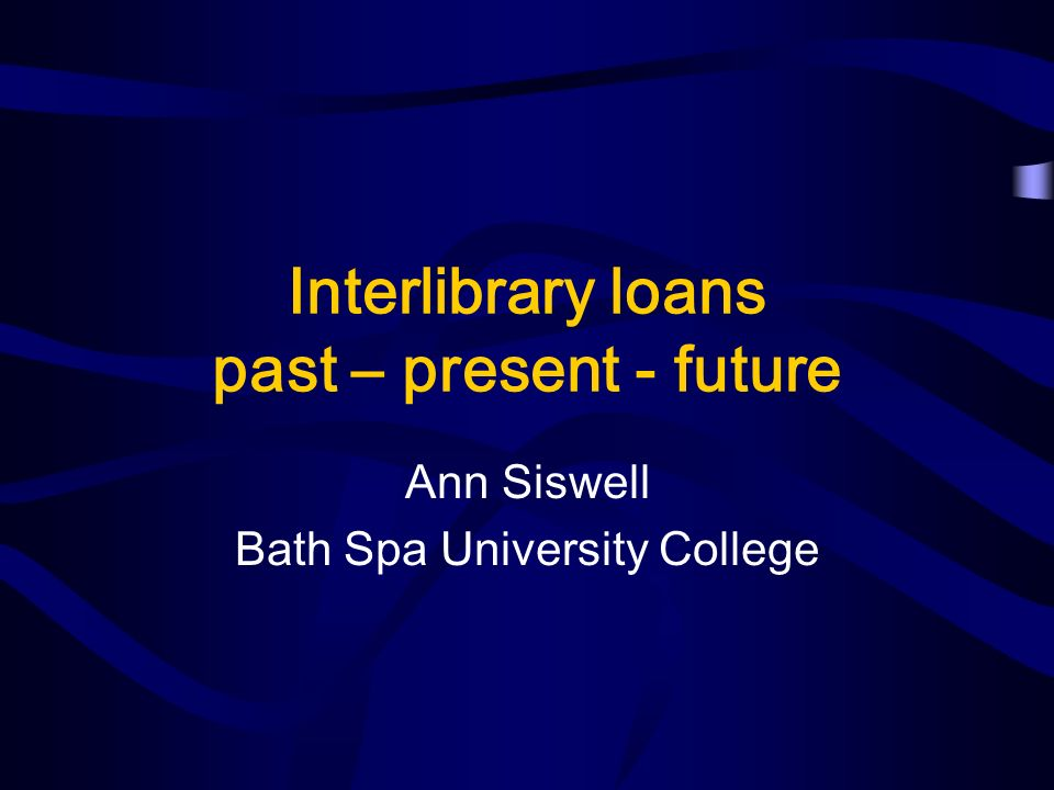 Interlibrary loans past – present - future Ann Siswell Bath Spa University College