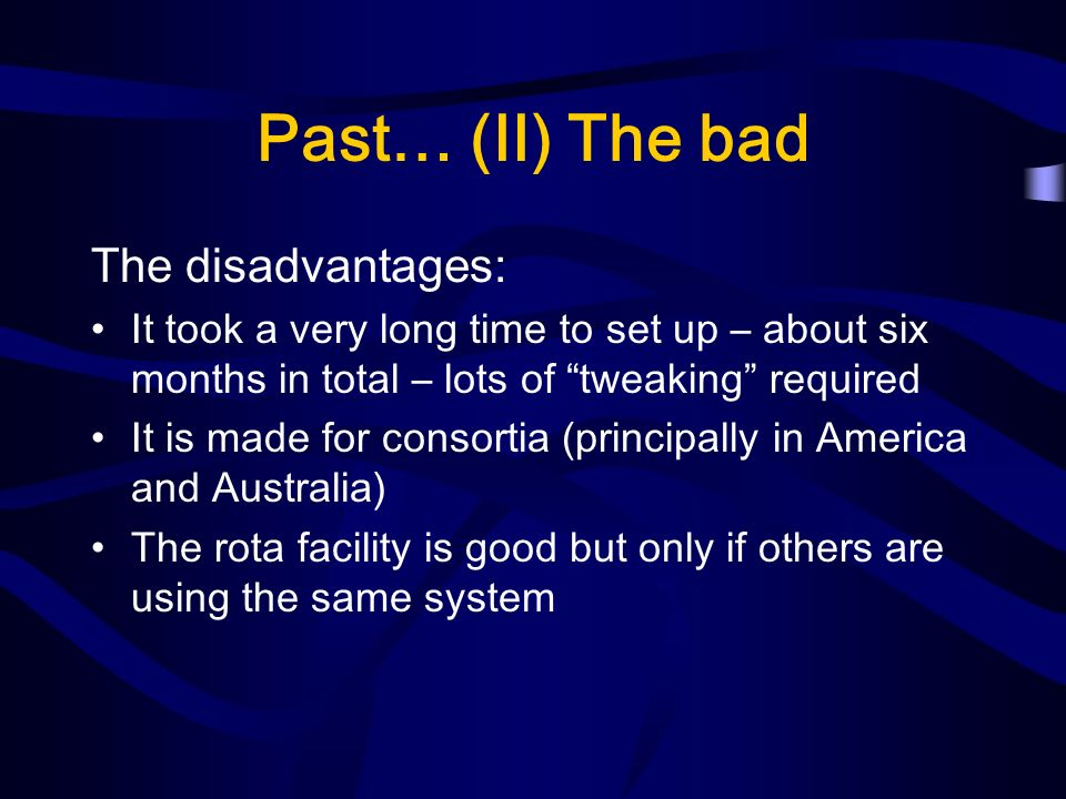 Past… (II) The bad The disadvantages: It took a very long time to set up – about six months in total – lots of tweaking required It is made for consortia (principally in America and Australia) The rota facility is good but only if others are using the same system