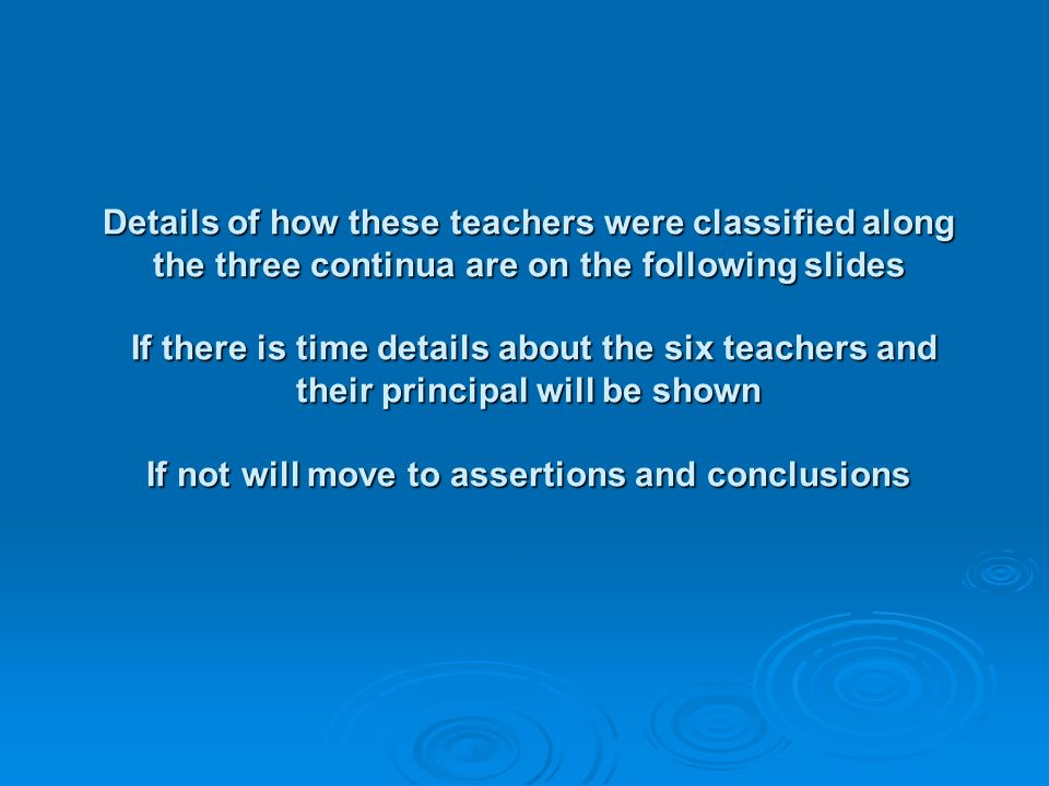 Details of how these teachers were classified along the three continua are on the following slides If there is time details about the six teachers and their principal will be shown If not will move to assertions and conclusions