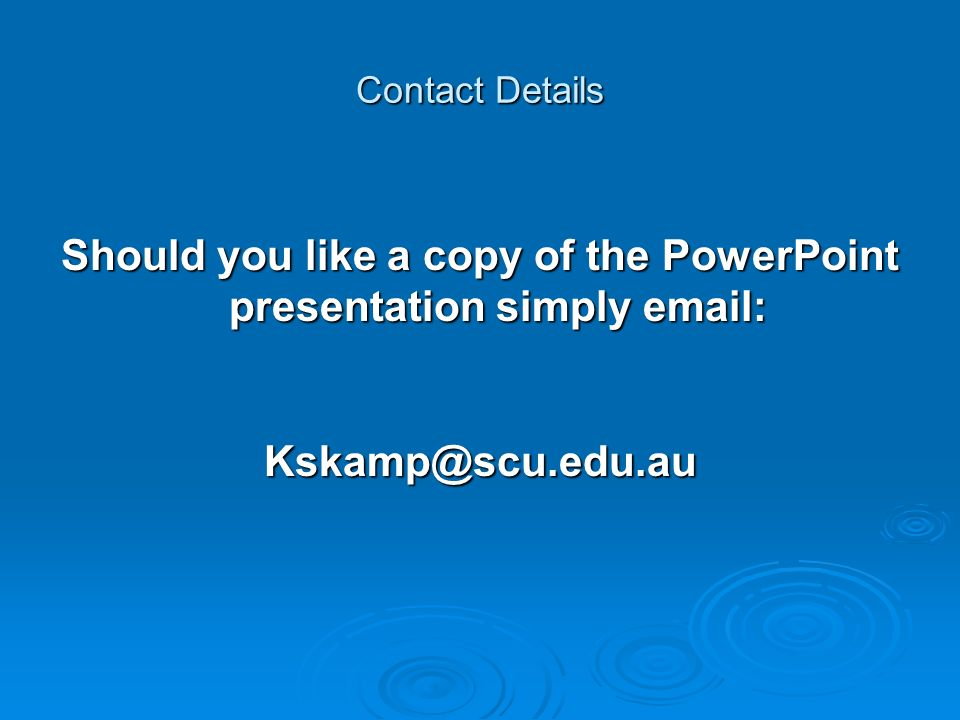 Contact Details Should you like a copy of the PowerPoint presentation simply email: Kskamp@scu.edu.au