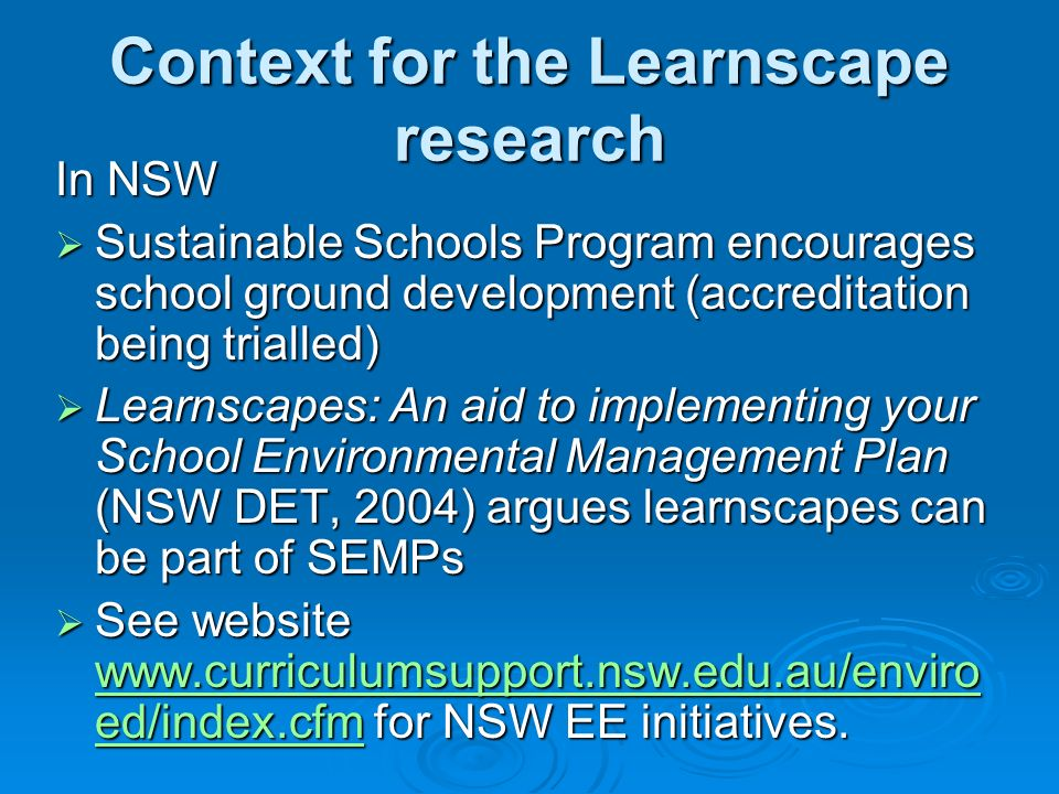 Context for the Learnscape research In NSW Sustainable Schools Program encourages school ground development (accreditation being trialled) Sustainable Schools Program encourages school ground development (accreditation being trialled) Learnscapes: An aid to implementing your School Environmental Management Plan (NSW DET, 2004) argues learnscapes can be part of SEMPs Learnscapes: An aid to implementing your School Environmental Management Plan (NSW DET, 2004) argues learnscapes can be part of SEMPs See website www.curriculumsupport.nsw.edu.au/enviro ed/index.cfm for NSW EE initiatives.