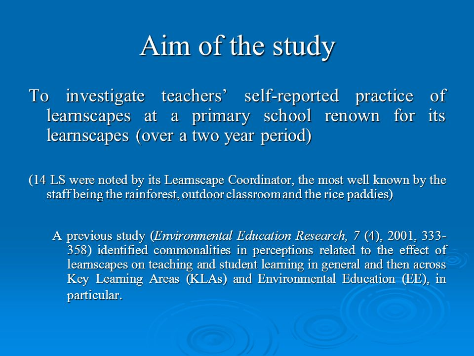 Aim of the study To investigate teachers self-reported practice of learnscapes at a primary school renown for its learnscapes (over a two year period) (14 LS were noted by its Learnscape Coordinator, the most well known by the staff being the rainforest, outdoor classroom and the rice paddies) A previous study (Environmental Education Research, 7 (4), 2001, 333- 358identified commonalities in perceptions related to the effect of learnscapes on teaching and student learning in general and then across Key Learning Areas (KLAs) and Environmental Education (EE), in particular.