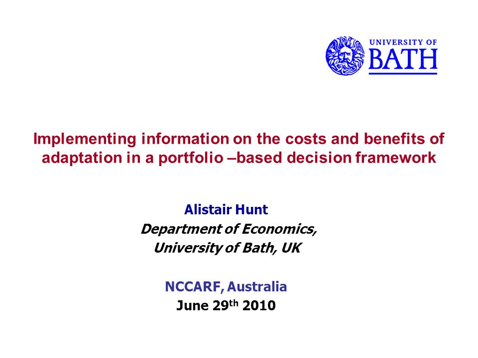 Implementing information on the costs and benefits of adaptation in a portfolio –based decision framework Alistair Hunt Department of Economics, University of Bath, UK NCCARF, Australia June 29 th 2010