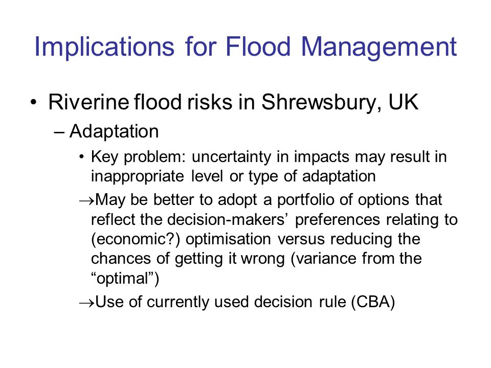 Implications for Flood Management Riverine flood risks in Shrewsbury, UK –Adaptation Key problem: uncertainty in impacts may result in inappropriate level or type of adaptation May be better to adopt a portfolio of options that reflect the decision-makers preferences relating to (economic ) optimisation versus reducing the chances of getting it wrong (variance from the optimal) Use of currently used decision rule (CBA)