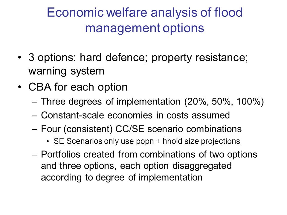 Economic welfare analysis of flood management options 3 options: hard defence; property resistance; warning system CBA for each option –Three degrees of implementation (20%, 50%, 100%) –Constant-scale economies in costs assumed –Four (consistent) CC/SE scenario combinations SE Scenarios only use popn + hhold size projections –Portfolios created from combinations of two options and three options, each option disaggregated according to degree of implementation