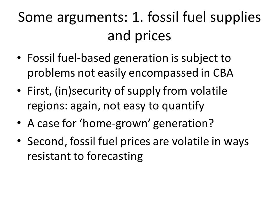 Some arguments: 1. fossil fuel supplies and prices Fossil fuel-based generation is subject to problems not easily encompassed in CBA First, (in)securi