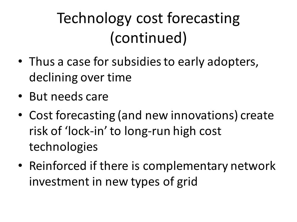 Technology cost forecasting (continued) Thus a case for subsidies to early adopters, declining over time But needs care Cost forecasting (and new inno