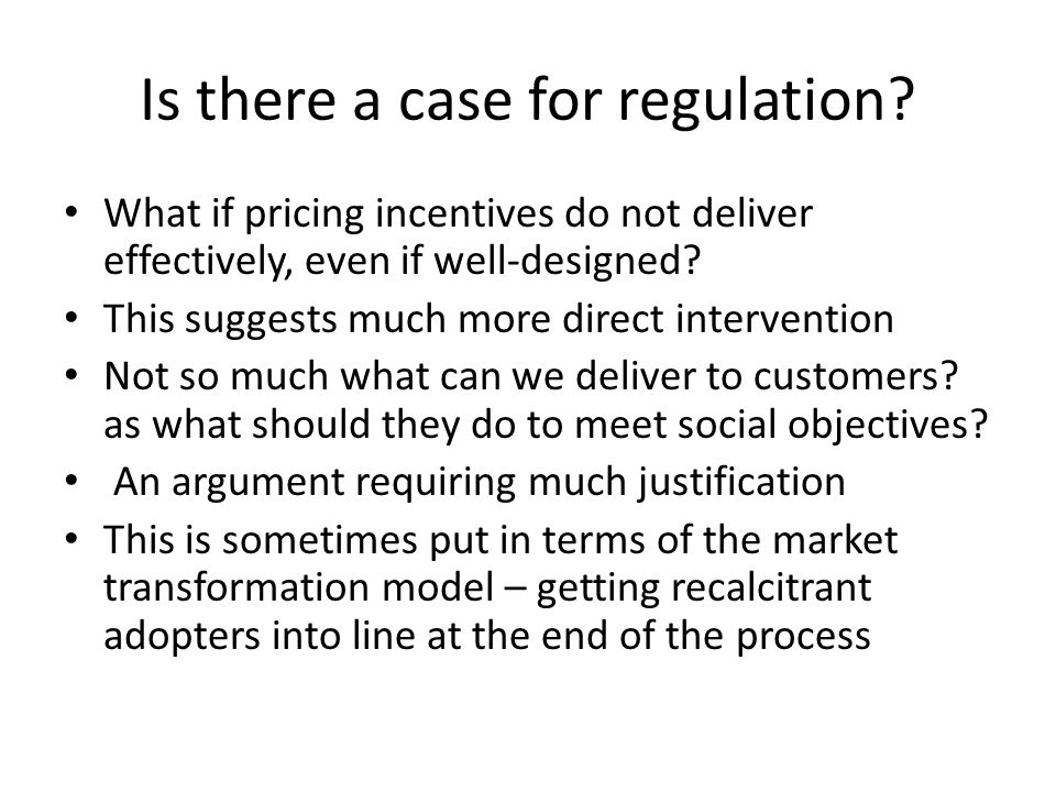 Is there a case for regulation? What if pricing incentives do not deliver effectively, even if well-designed? This suggests much more direct intervent