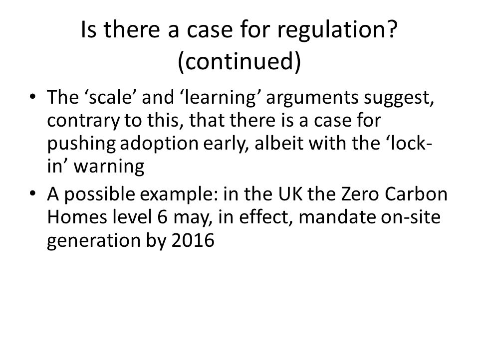 Is there a case for regulation? (continued) The scale and learning arguments suggest, contrary to this, that there is a case for pushing adoption earl