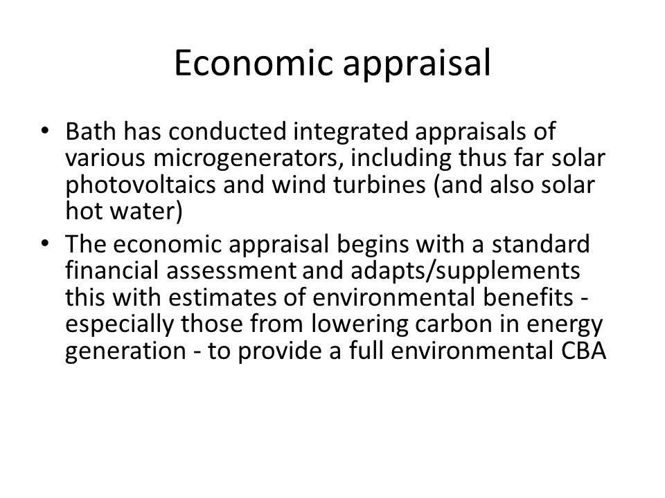 Economic appraisal: headline results Highly sensitive to detailed specification, location etc But even allowing for environmental benefits, notably climate change impacts, returns are poor and microgeneration would not be a competitive investment This finding is robust