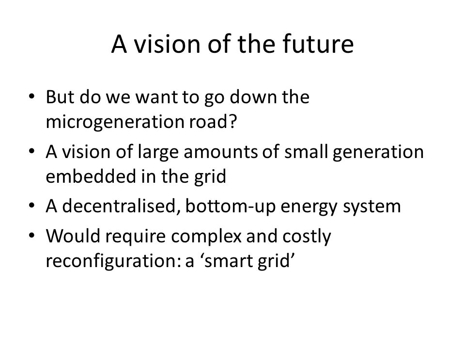 A vision of the future But do we want to go down the microgeneration road? A vision of large amounts of small generation embedded in the grid A decent