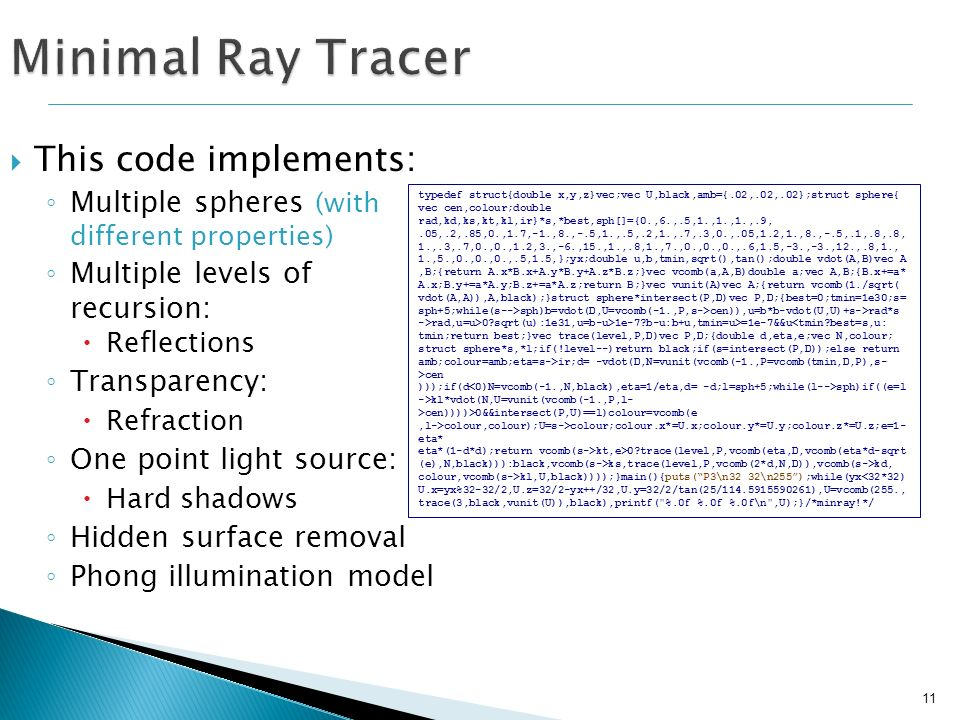 11 Minimal Ray Tracer This code implements: Multiple spheres (with different properties) Multiple levels of recursion: Reflections Transparency: Refra