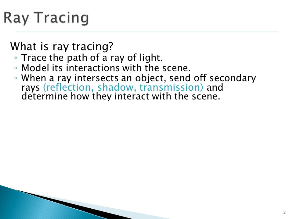 13 Secondary Rays: Sent from the point at which the ray intersects an object Multiple types: Ray Tracing: Types of Rays Eye Light Opaque object Transparent object P R1R1 R2R2 R3R3 T1T1 T2T2 S3S3 S1S1 S2S2 Reflection (R): sent in the direction of reflection, and used in the Phong illumination model Transmission (T): sent in the direction of refraction Shadow (S): sent toward a light source to determine if point is in shadow or not.