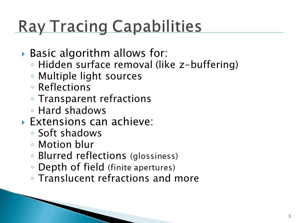 Basic algorithm allows for: Hidden surface removal (like z-buffering) Multiple light sources Reflections Transparent refractions Hard shadows Extensio