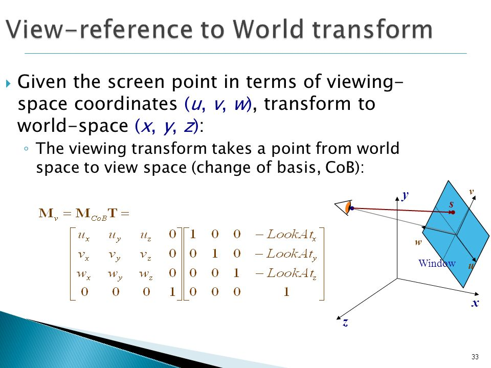 33 Given the screen point in terms of viewing- space coordinates (u, v, w), transform to world-space (x, y, z) : The viewing transform takes a point f