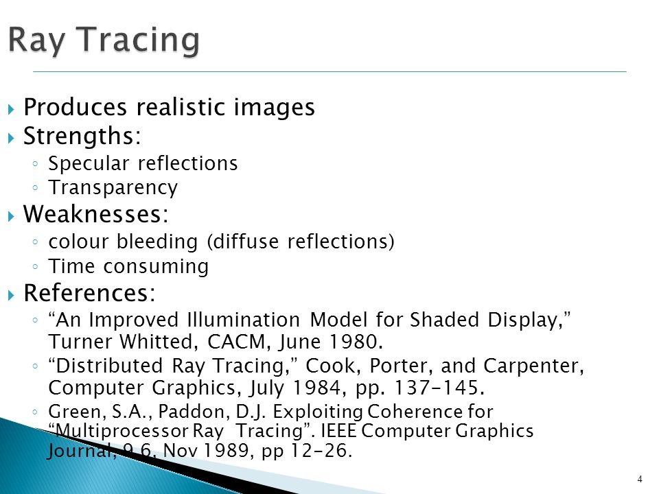 25 Basic (non-recursive) ray tracing algorithm: 1.Send a ray from the eye through the screen 2.Determine which object that ray first intersects 3.Compute pixel colour Most (approx.