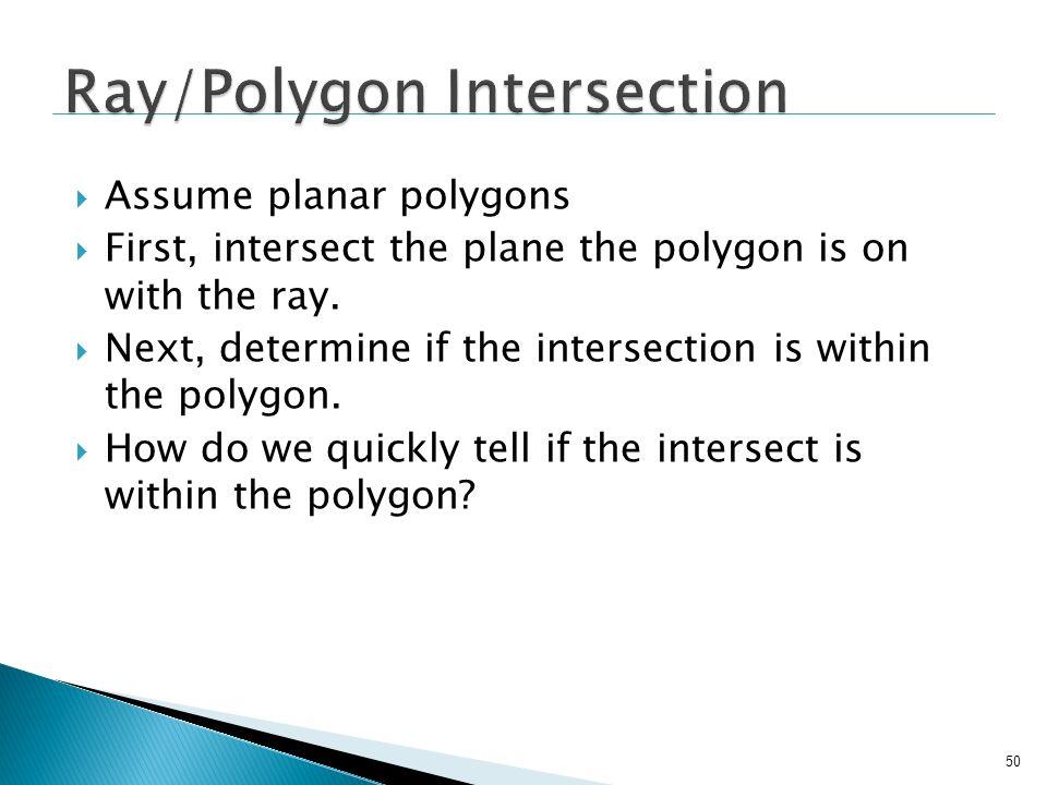 50 Assume planar polygons First, intersect the plane the polygon is on with the ray. Next, determine if the intersection is within the polygon. How do