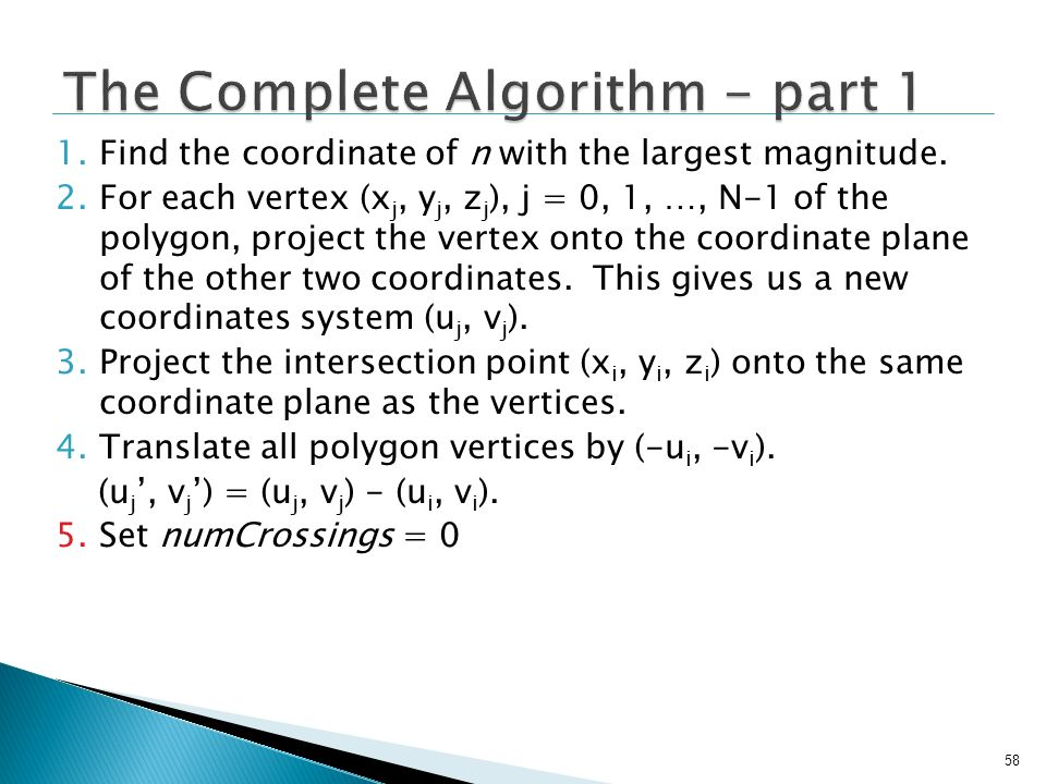 58 1.Find the coordinate of n with the largest magnitude. 2.For each vertex (x j, y j, z j ), j = 0, 1, …, N-1 of the polygon, project the vertex onto