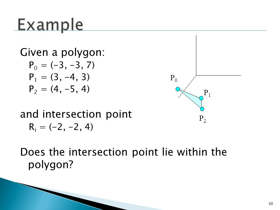 60 Given a polygon: P 0 = (-3, -3, 7) P 1 = (3, -4, 3) P 2 = (4, -5, 4) and intersection point R i = (-2, -2, 4) Does the intersection point lie withi