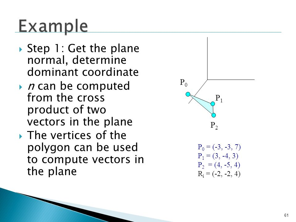 61 Step 1: Get the plane normal, determine dominant coordinate n can be computed from the cross product of two vectors in the plane The vertices of th