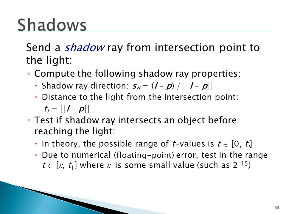 68 Send a shadow ray from intersection point to the light: Compute the following shadow ray properties: Shadow ray direction: s d = (l – p) / ||l – p|