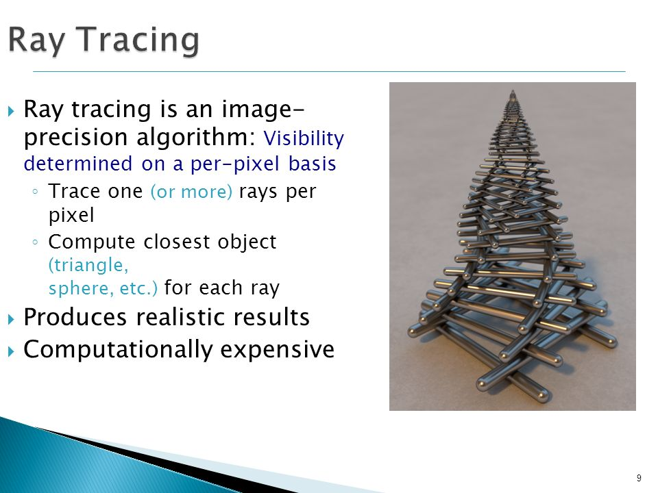 9 Ray Tracing Ray tracing is an image- precision algorithm: Visibility determined on a per-pixel basis Trace one (or more) rays per pixel Compute clos