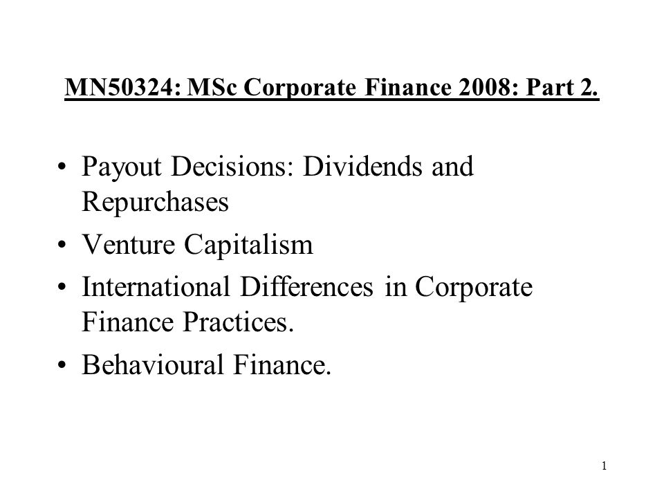 1 MN50324: MSc Corporate Finance 2008: Part 2. Payout Decisions: Dividends and Repurchases Venture Capitalism International Differences in Corporate F