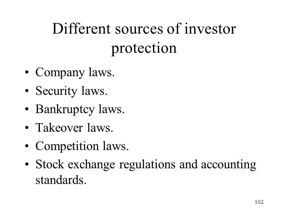 102 Different sources of investor protection Company laws. Security laws. Bankruptcy laws. Takeover laws. Competition laws. Stock exchange regulations