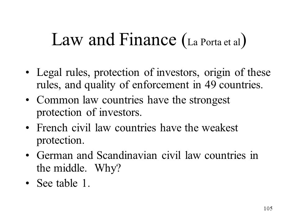 105 Law and Finance ( La Porta et al ) Legal rules, protection of investors, origin of these rules, and quality of enforcement in 49 countries. Common