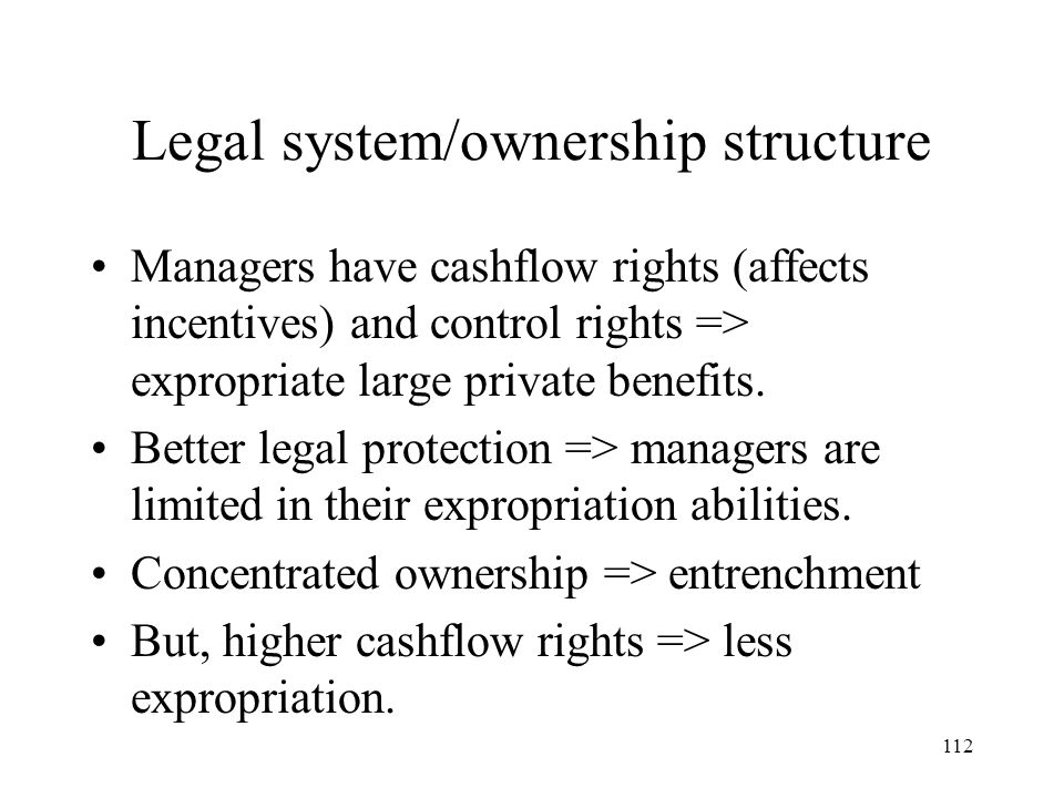 112 Legal system/ownership structure Managers have cashflow rights (affects incentives) and control rights => expropriate large private benefits. Bett