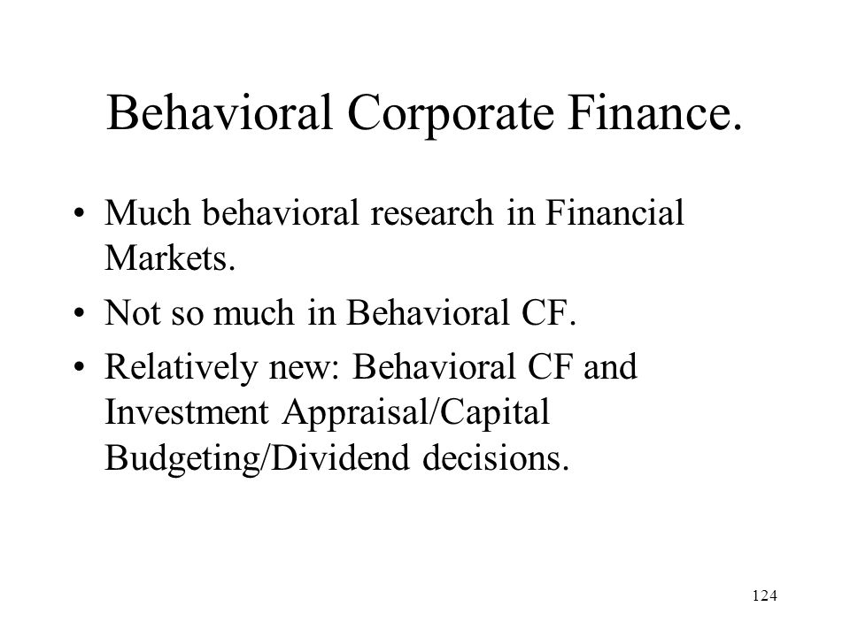 124 Behavioral Corporate Finance. Much behavioral research in Financial Markets. Not so much in Behavioral CF. Relatively new: Behavioral CF and Inves