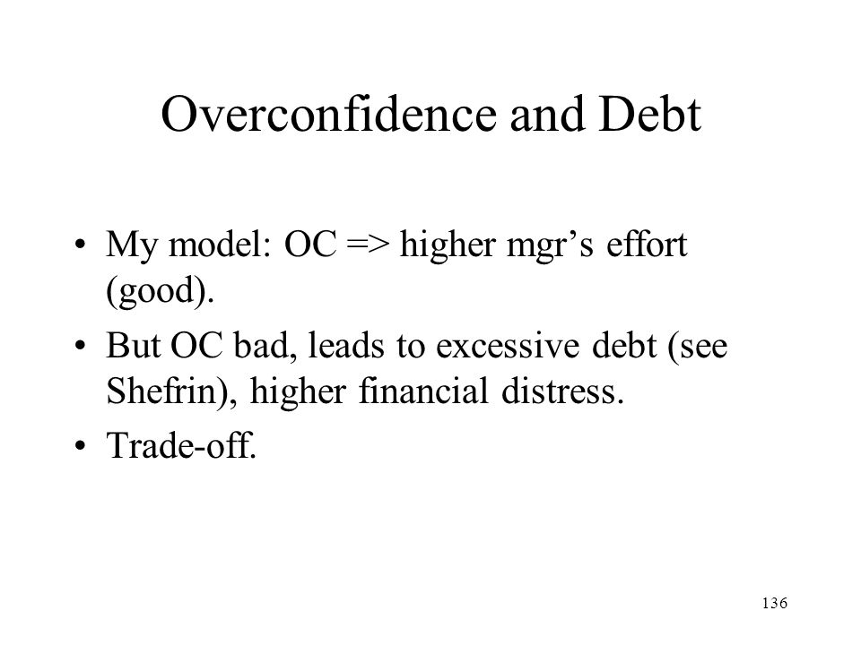 136 Overconfidence and Debt My model: OC => higher mgrs effort (good). But OC bad, leads to excessive debt (see Shefrin), higher financial distress. T