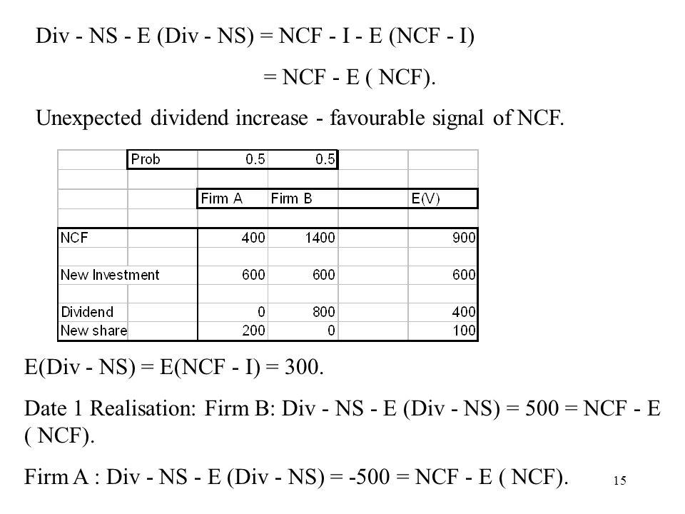 15 Div - NS - E (Div - NS) = NCF - I - E (NCF - I) = NCF - E ( NCF). Unexpected dividend increase - favourable signal of NCF. E(Div - NS) = E(NCF - I)