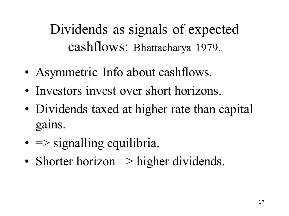 17 Dividends as signals of expected cashflows: Bhattacharya 1979. Asymmetric Info about cashflows. Investors invest over short horizons. Dividends tax