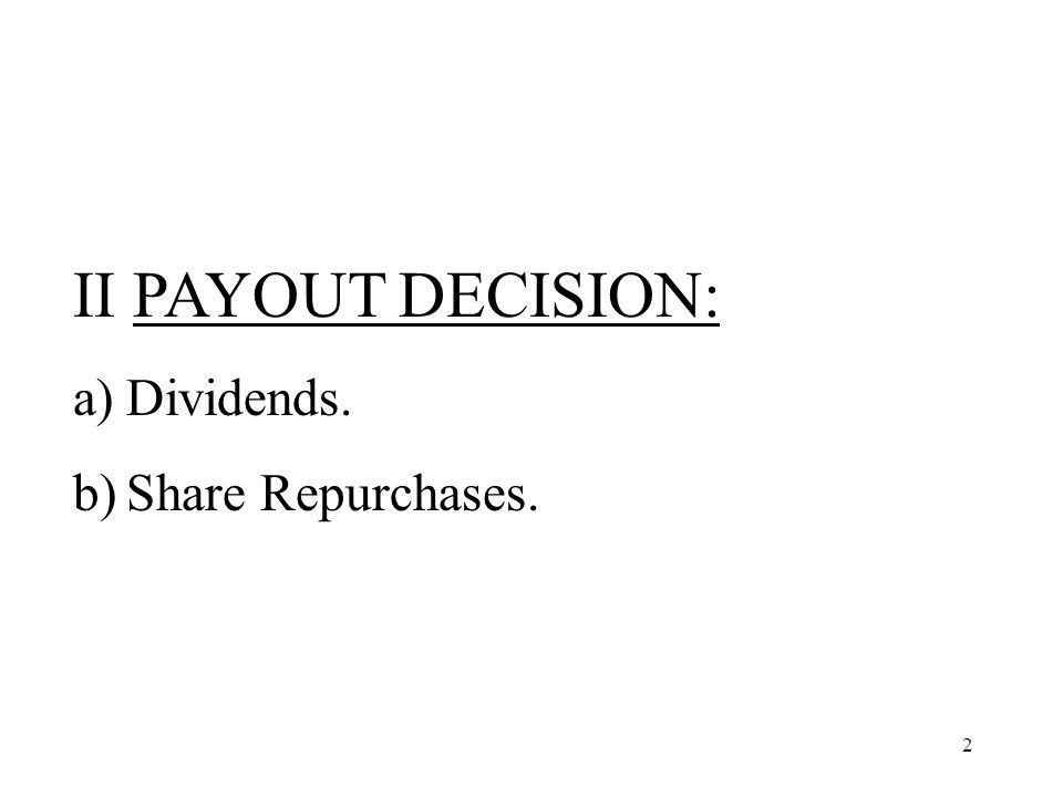 2 II PAYOUT DECISION: a)Dividends. b)Share Repurchases.
