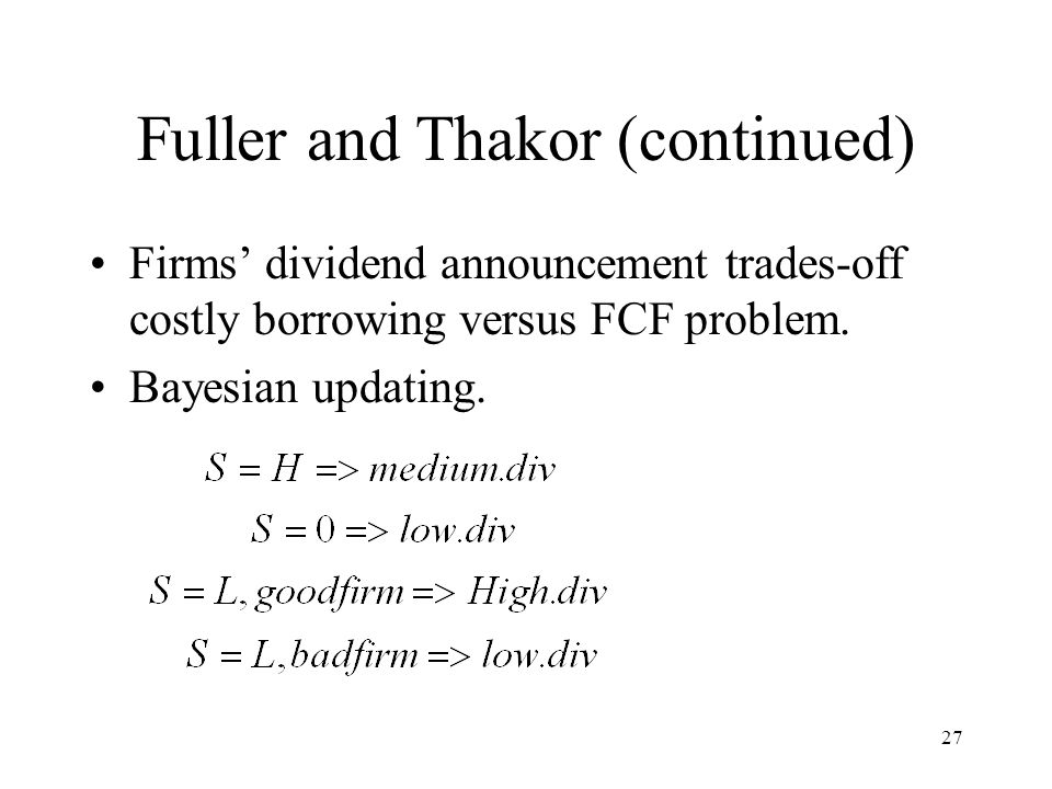 27 Fuller and Thakor (continued) Firms dividend announcement trades-off costly borrowing versus FCF problem. Bayesian updating.