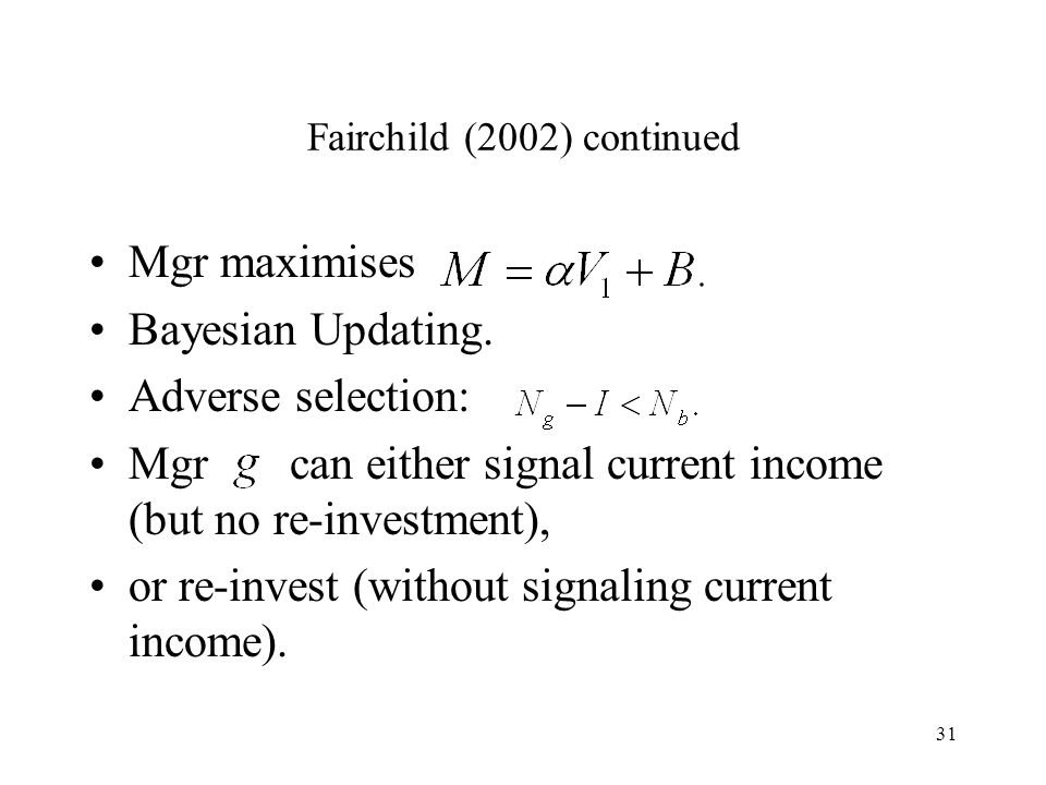 31 Fairchild (2002) continued Mgr maximises Bayesian Updating. Adverse selection: Mgr can either signal current income (but no re-investment), or re-i