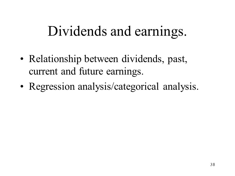 38 Dividends and earnings. Relationship between dividends, past, current and future earnings. Regression analysis/categorical analysis.