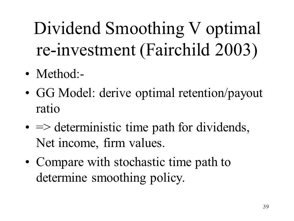 39 Dividend Smoothing V optimal re-investment (Fairchild 2003) Method:- GG Model: derive optimal retention/payout ratio => deterministic time path for dividends, Net income, firm values.