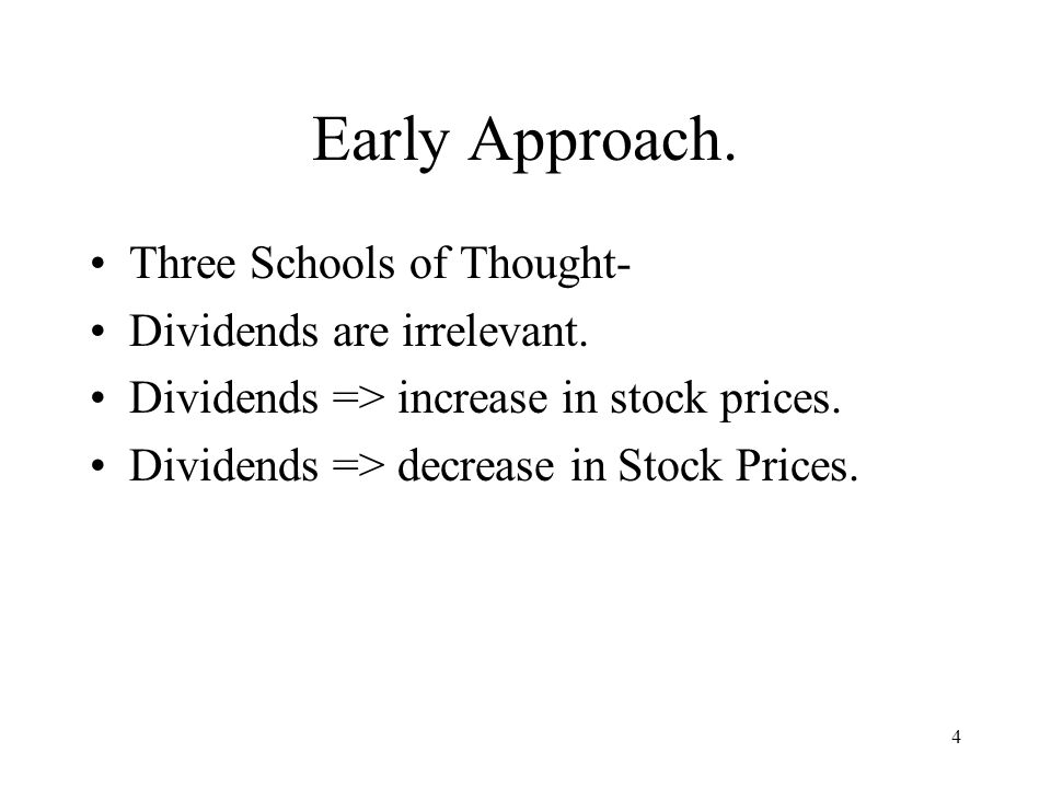 4 Early Approach. Three Schools of Thought- Dividends are irrelevant. Dividends => increase in stock prices. Dividends => decrease in Stock Prices.